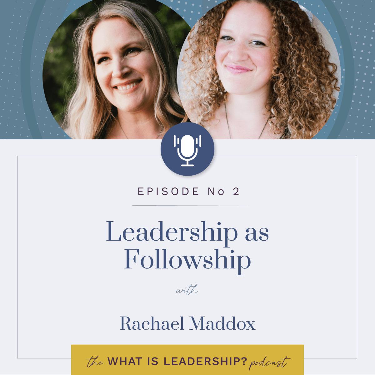 02 – Leadership as Followship – with Rachael Maddox